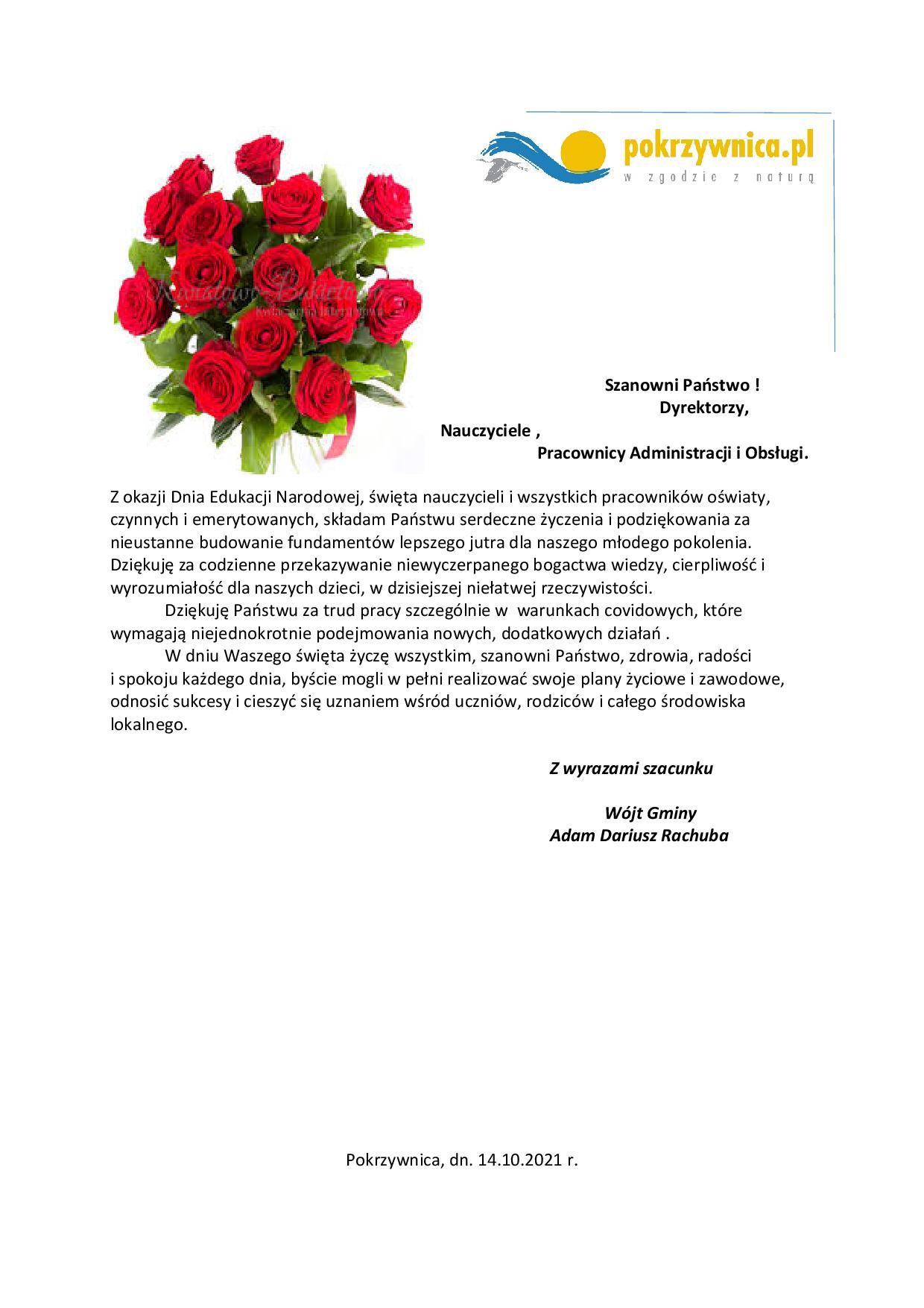 Na grafice znajduje się bukiet czerwonych róż oraz logo pokrzywnica.pl. Poniżej zamieszczona jest treść życzeń brzmiąca: Szanowni Państwo !Dyrektorzy, Nauczyciele ,                        Pracownicy Administracji i Obsługi.  Z okazji Dnia Edukacji Narodowej, święta nauczycieli i wszystkich pracowników oświaty, czynnych i emerytowanych, składam Państwu serdeczne życzenia i podziękowania za nieustanne budowanie fundamentów lepszego jutra dla naszego młodego pokolenia. Dziękuję za codzienne przekazywanie niewyczerpanego bogactwa wiedzy, cierpliwość i wyrozumiałość dla naszych dzieci, w dzisiejszej niełatwej rzeczywistości. Dziękuję Państwu za trud pracy szczególnie w  warunkach covidowych, które wymagają niejednokrotnie podejmowania nowych, dodatkowych działań . W dniu Waszego święta życzę wszystkim, szanowni Państwo, zdrowia, radości  i spokoju każdego dnia, byście mogli w pełni realizować swoje plany życiowe i zawodowe, odnosić sukcesy i cieszyć się uznaniem wśród uczniów, rodziców i całego środowiska lokalnego. Z wyrazami szacunku  Wójt Gminy Adam Dariusz Rachuba